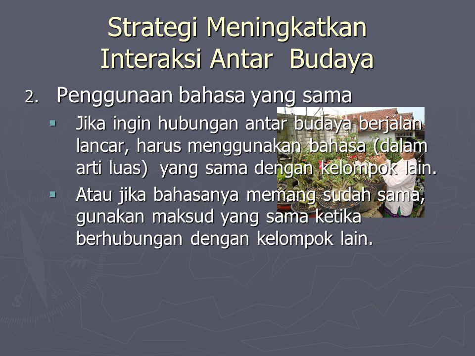 Strategi Meningkatkan Interaksi Antar Budaya 2. Penggunaan bahasa yang sama  Jika ingin hubungan antar budaya berjalan lancar, harus menggunakan baha