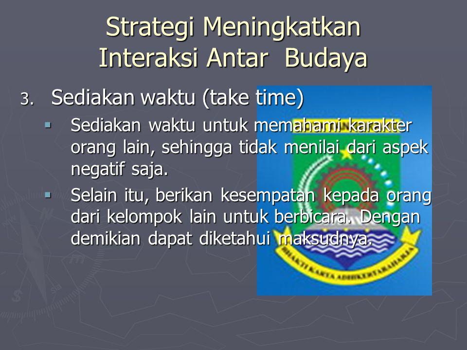 Strategi Meningkatkan Interaksi Antar Budaya 3. Sediakan waktu (take time)  Sediakan waktu untuk memahami karakter orang lain, sehingga tidak menilai