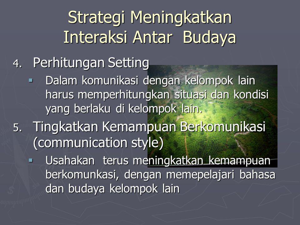 Strategi Meningkatkan Interaksi Antar Budaya 4. Perhitungan Setting  Dalam komunikasi dengan kelompok lain harus memperhitungkan situasi dan kondisi