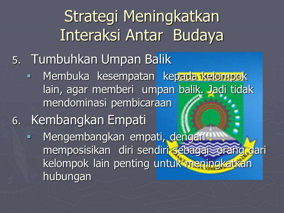 Strategi Meningkatkan Interaksi Antar Budaya 5. Tumbuhkan Umpan Balik  Membuka kesempatan kepada kelompok lain, agar memberi umpan balik. Jadi tidak