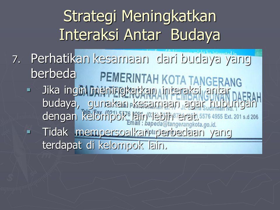 Strategi Meningkatkan Interaksi Antar Budaya 7. Perhatikan kesamaan dari budaya yang berbeda  Jika ingin meningkatkan interaksi antar budaya, gunakan