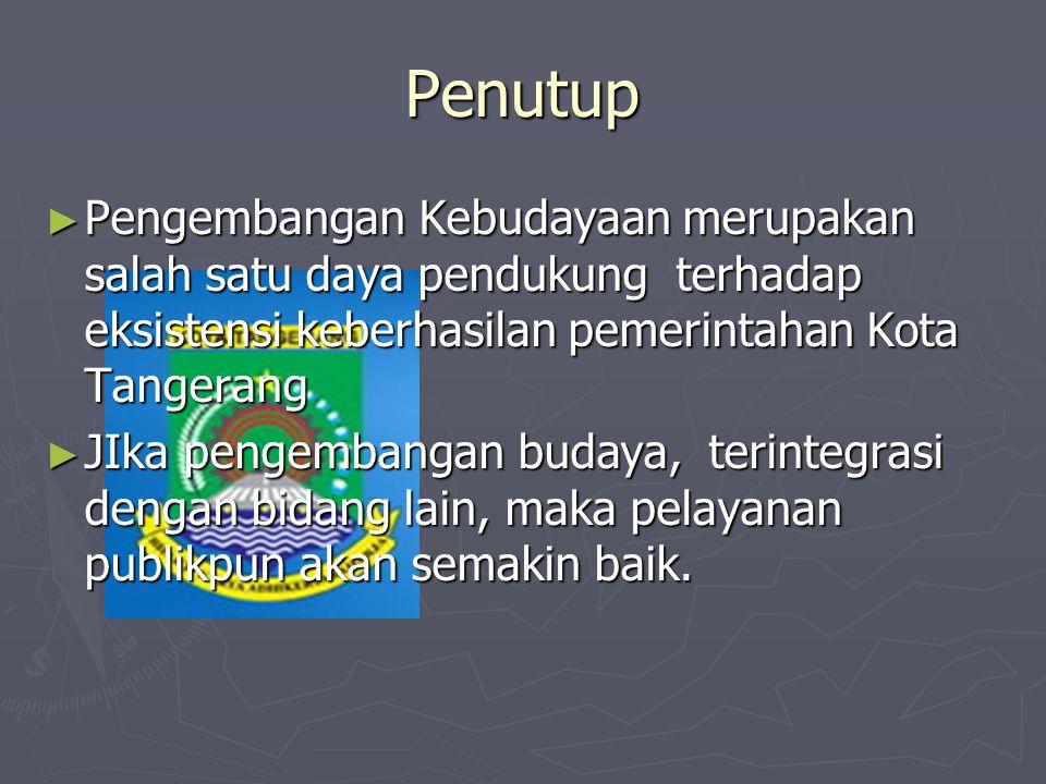 Penutup ► Pengembangan Kebudayaan merupakan salah satu daya pendukung terhadap eksistensi keberhasilan pemerintahan Kota Tangerang ► JIka pengembangan