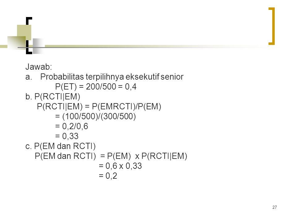 27 Jawab: a.Probabilitas terpilihnya eksekutif senior P(ET) = 200/500 = 0,4 b. P(RCTI|EM) P(RCTI|EM) = P(EMRCTI)/P(EM) = (100/500)/(300/500) = 0,2/0,6