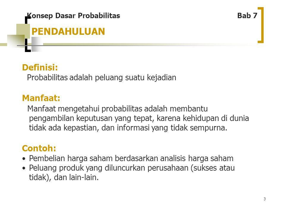 3 Konsep Dasar Probabilitas Bab 7 Definisi: Probabilitas adalah peluang suatu kejadian Manfaat: Manfaat mengetahui probabilitas adalah membantu pengam