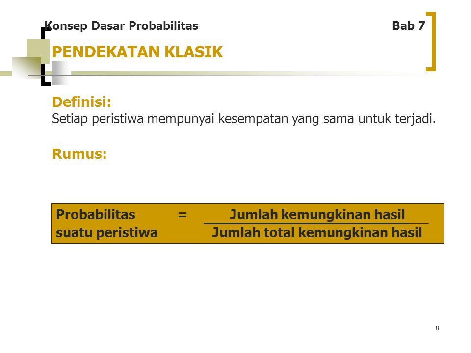 8 PENDEKATAN KLASIK Definisi: Setiap peristiwa mempunyai kesempatan yang sama untuk terjadi. Rumus: Konsep Dasar Probabilitas Bab 7 Probabilitas = Jum