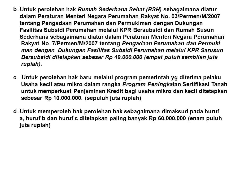b. Untuk perolehan hak Rumah Sederhana Sehat (RSH) sebagaimana diatur dalam Peraturan Menteri Negara Perumahan Rakyat No. 03/Permen/M/2007 tentang Pen