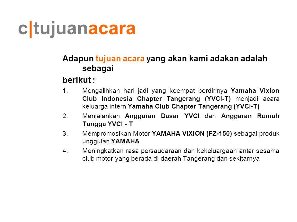 c tujuanacara Adapun tujuan acara yang akan kami adakan adalah sebagai berikut : 1.Mengalihkan hari jadi yang keempat berdirinya Yamaha Vixion Club In