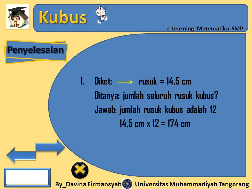 By_Davina Firmansyah Universitas Muhammadiyah Tangerang e-Learning Matematika SMP 1.Diket: rusuk = 14,5 cm Ditanya: jumlah seluruh rusuk kubus? Jawab: