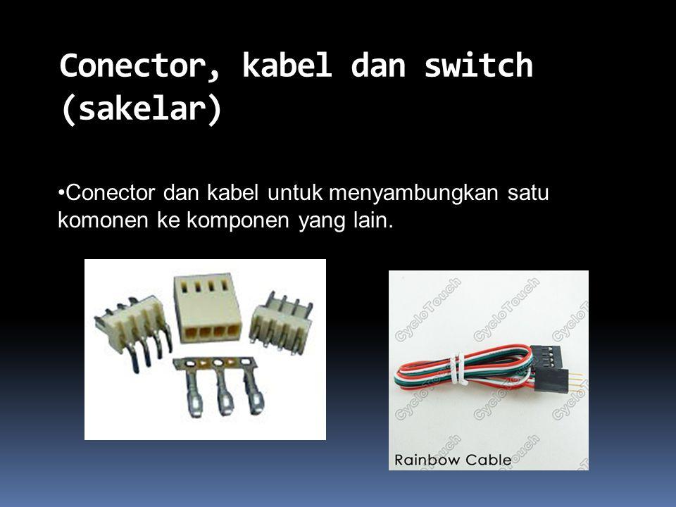 Conector, kabel dan switch (sakelar) Conector dan kabel untuk menyambungkan satu komonen ke komponen yang lain.