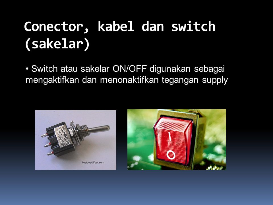 Conector, kabel dan switch (sakelar) Switch atau sakelar ON/OFF digunakan sebagai mengaktifkan dan menonaktifkan tegangan supply