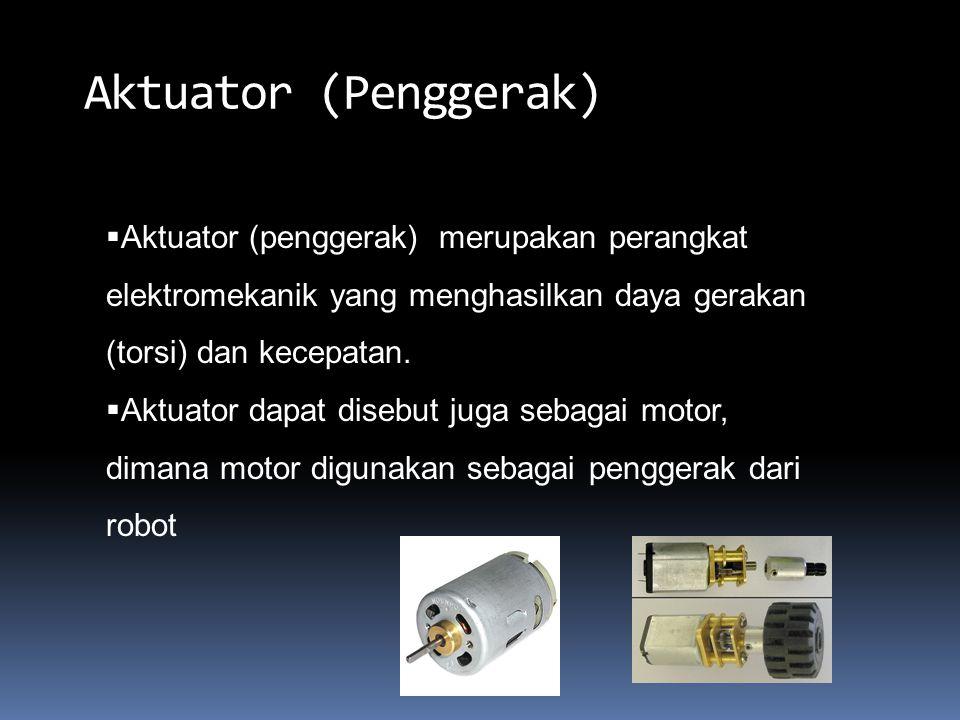 Aktuator (Penggerak)  Aktuator (penggerak) merupakan perangkat elektromekanik yang menghasilkan daya gerakan (torsi) dan kecepatan.  Aktuator dapat
