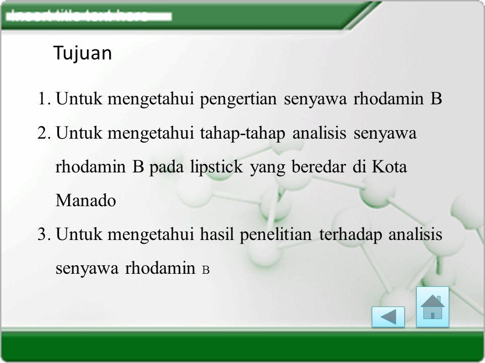 Tujuan 1.Untuk mengetahui pengertian senyawa rhodamin B 2.Untuk mengetahui tahap-tahap analisis senyawa rhodamin B pada lipstick yang beredar di Kota Manado 3.Untuk mengetahui hasil penelitian terhadap analisis senyawa rhodamin B