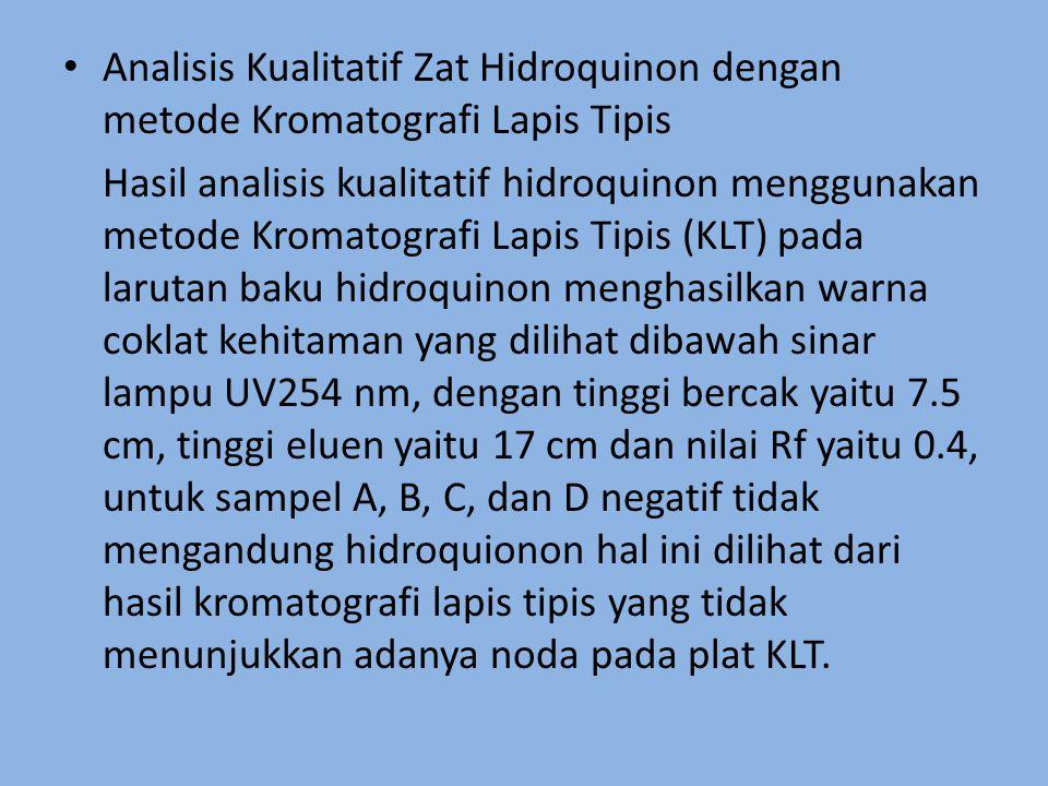 Analisis Kualitatif Zat Hidroquinon dengan metode Kromatografi Lapis Tipis Hasil analisis kualitatif hidroquinon menggunakan metode Kromatografi Lapis Tipis (KLT) pada larutan baku hidroquinon menghasilkan warna coklat kehitaman yang dilihat dibawah sinar lampu UV254 nm, dengan tinggi bercak yaitu 7.5 cm, tinggi eluen yaitu 17 cm dan nilai Rf yaitu 0.4, untuk sampel A, B, C, dan D negatif tidak mengandung hidroquionon hal ini dilihat dari hasil kromatografi lapis tipis yang tidak menunjukkan adanya noda pada plat KLT.