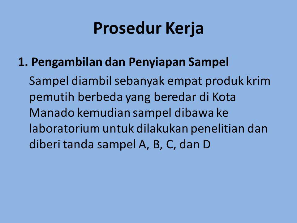 Prosedur Kerja 1. Pengambilan dan Penyiapan Sampel Sampel diambil sebanyak empat produk krim pemutih berbeda yang beredar di Kota Manado kemudian samp