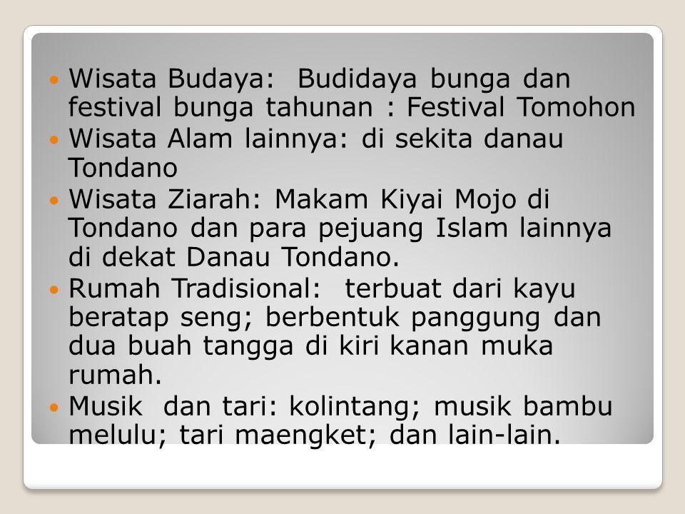 Wisata Budaya: Budidaya bunga dan festival bunga tahunan : Festival Tomohon Wisata Alam lainnya: di sekita danau Tondano Wisata Ziarah: Makam Kiyai Mojo di Tondano dan para pejuang Islam lainnya di dekat Danau Tondano.