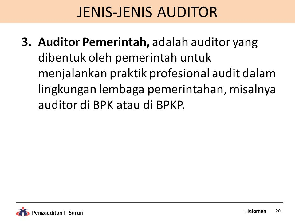 Halaman Pengauditan I - Sururi JENIS-JENIS AUDITOR 3.Auditor Pemerintah, adalah auditor yang dibentuk oleh pemerintah untuk menjalankan praktik profesional audit dalam lingkungan lembaga pemerintahan, misalnya auditor di BPK atau di BPKP.
