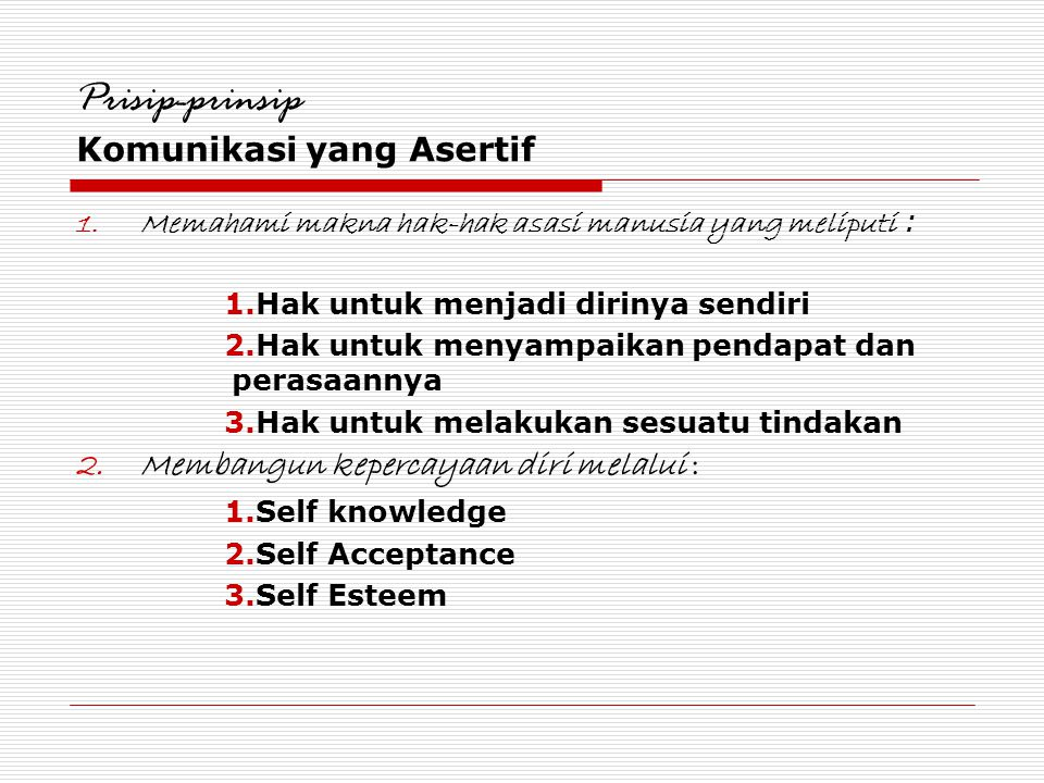 Prisip-prinsip Komunikasi yang Asertif 1.Memahami makna hak-hak asasi manusia yang meliputi : 1.Hak untuk menjadi dirinya sendiri 2.Hak untuk menyampa