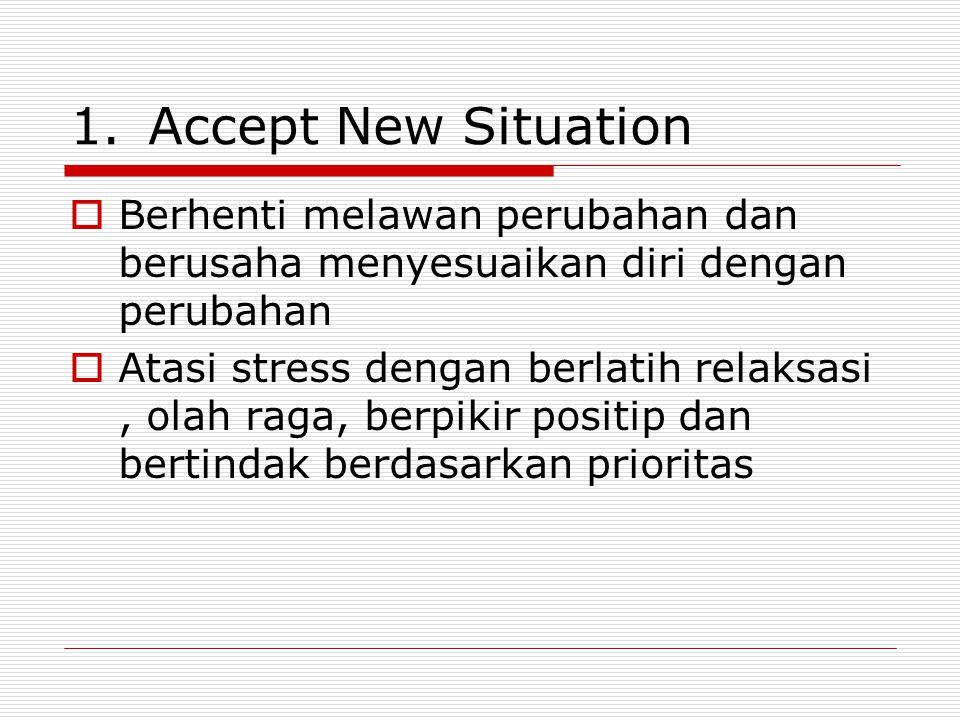 1.Accept New Situation  Berhenti melawan perubahan dan berusaha menyesuaikan diri dengan perubahan  Atasi stress dengan berlatih relaksasi, olah rag