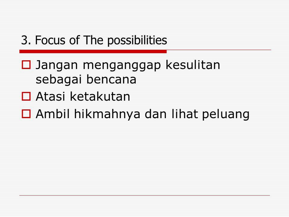 3. Focus of The possibilities  Jangan menganggap kesulitan sebagai bencana  Atasi ketakutan  Ambil hikmahnya dan lihat peluang