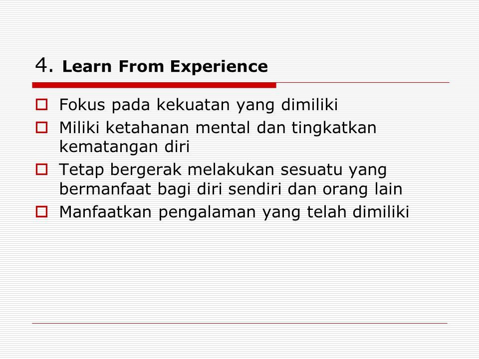 4. Learn From Experience  Fokus pada kekuatan yang dimiliki  Miliki ketahanan mental dan tingkatkan kematangan diri  Tetap bergerak melakukan sesua