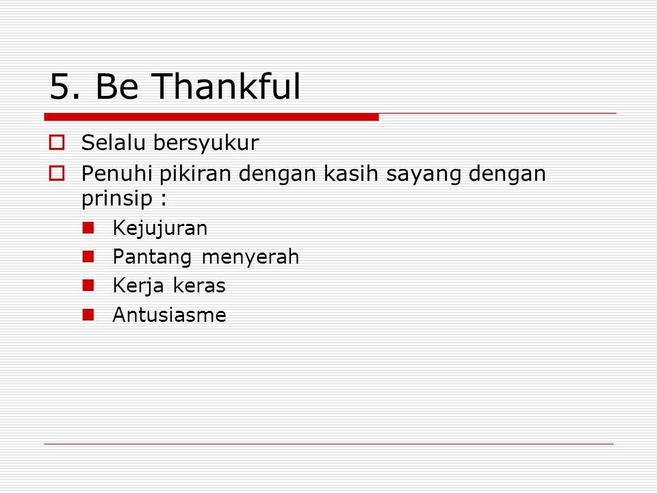 5. Be Thankful  Selalu bersyukur  Penuhi pikiran dengan kasih sayang dengan prinsip : Kejujuran Pantang menyerah Kerja keras Antusiasme