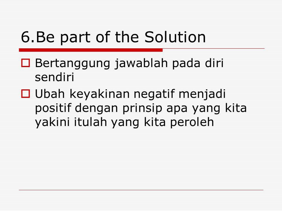 6.Be part of the Solution  Bertanggung jawablah pada diri sendiri  Ubah keyakinan negatif menjadi positif dengan prinsip apa yang kita yakini itulah
