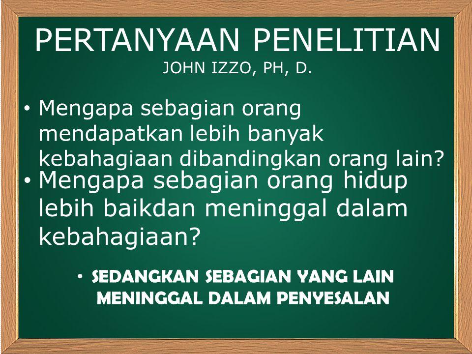 PERTANYAAN PENELITIAN JOHN IZZO, PH, D. Mengapa sebagian orang mendapatkan lebih banyak kebahagiaan dibandingkan orang lain? Mengapa sebagian orang hi
