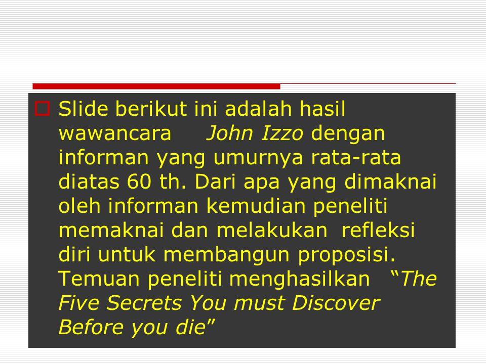  Slide berikut ini adalah hasil wawancara John Izzo dengan informan yang umurnya rata-rata diatas 60 th. Dari apa yang dimaknai oleh informan kemudia