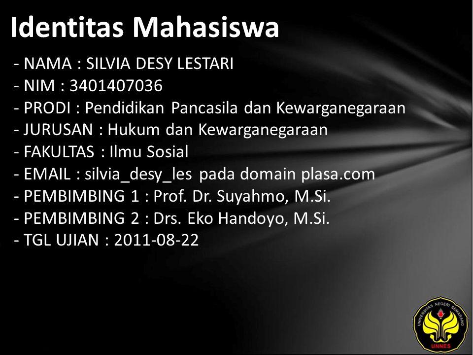 Identitas Mahasiswa - NAMA : SILVIA DESY LESTARI - NIM : 3401407036 - PRODI : Pendidikan Pancasila dan Kewarganegaraan - JURUSAN : Hukum dan Kewarganegaraan - FAKULTAS : Ilmu Sosial - EMAIL : silvia_desy_les pada domain plasa.com - PEMBIMBING 1 : Prof.