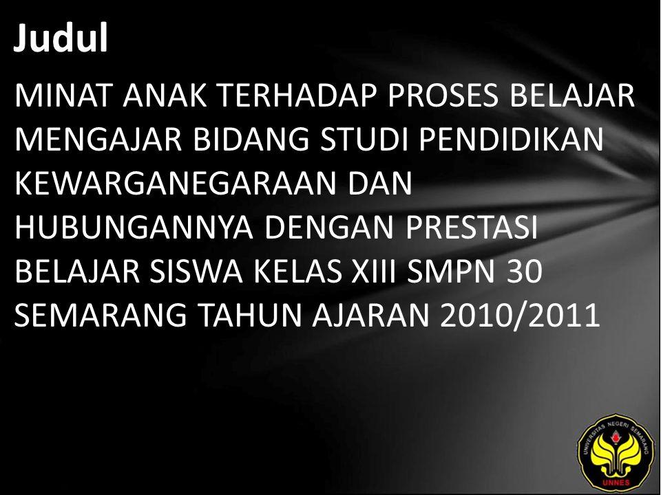 Judul MINAT ANAK TERHADAP PROSES BELAJAR MENGAJAR BIDANG STUDI PENDIDIKAN KEWARGANEGARAAN DAN HUBUNGANNYA DENGAN PRESTASI BELAJAR SISWA KELAS XIII SMPN 30 SEMARANG TAHUN AJARAN 2010/2011