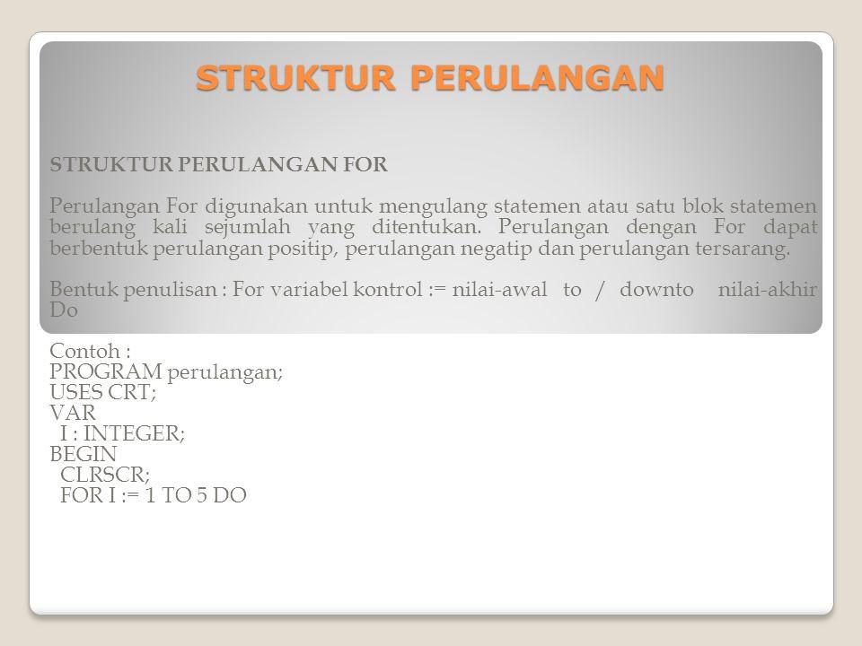 STRUKTUR PERULANGAN STRUKTUR PERULANGAN FOR Perulangan For digunakan untuk mengulang statemen atau satu blok statemen berulang kali sejumlah yang ditentukan.