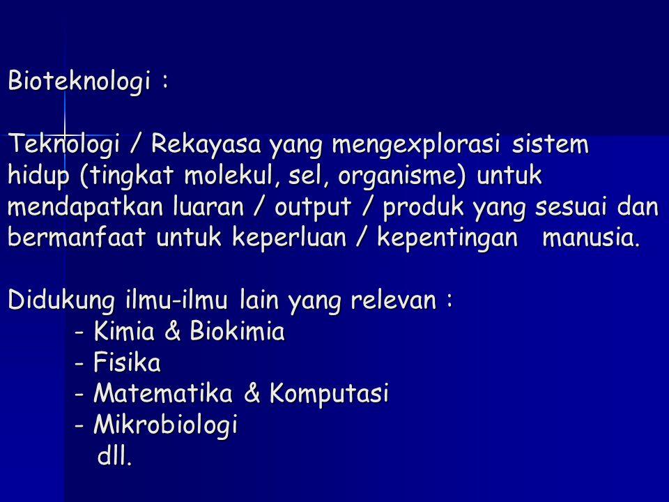 Bioteknologi : Teknologi / Rekayasa yang mengexplorasi sistem hidup (tingkat molekul, sel, organisme) untuk mendapatkan luaran / output / produk yang