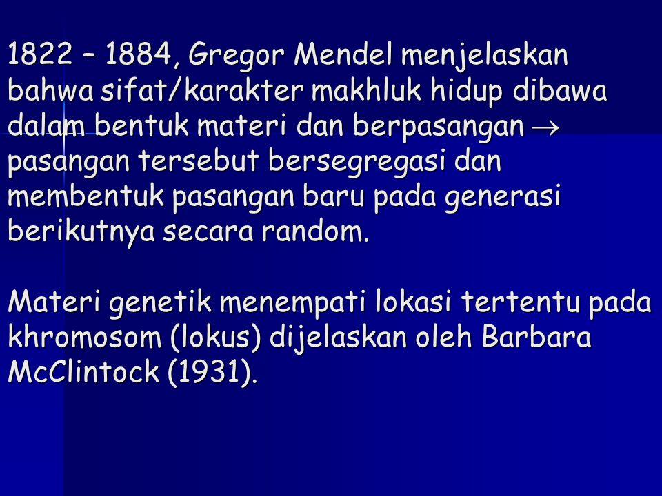 1822 – 1884, Gregor Mendel menjelaskan bahwa sifat/karakter makhluk hidup dibawa dalam bentuk materi dan berpasangan  pasangan tersebut bersegregasi