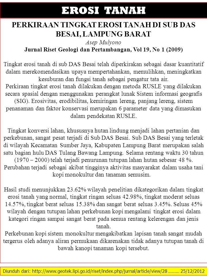 Diunduh dari: http://www.geotek.lipi.go.id/riset/index.php/jurnal/article/view/28 ……… 25/12/2012 EROSI TANAH PERKIRAAN TINGKAT EROSI TANAH DI SUB DAS BESAI, LAMPUNG BARAT Asep Mulyono Jurnal Riset Geologi dan Pertambangan, Vol 19, No 1 (2009) Tingkat erosi tanah di sub DAS Besai telah diperkirakan sebagai dasar kuantitatif dalam merekomendasikan upaya mempertahankan, memulihkan, meningkatkan kesuburan dan fungsi tanah sebagai pengatur tata air.