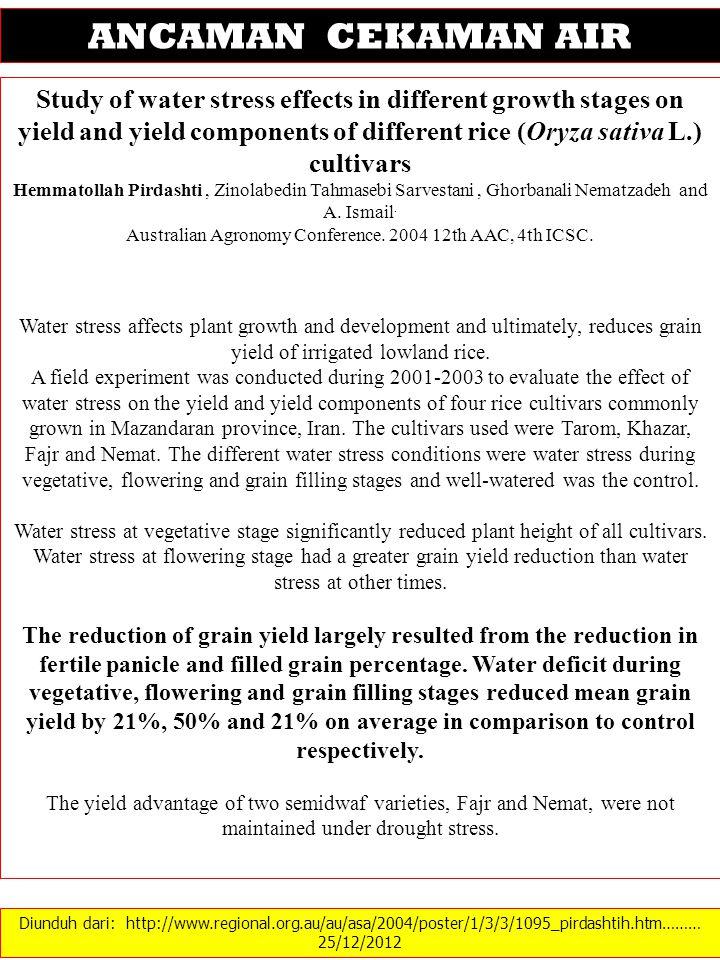 Diunduh dari: http://www.regional.org.au/au/asa/2004/poster/1/3/3/1095_pirdashtih.htm……… 25/12/2012 ANCAMAN CEKAMAN AIR Study of water stress effects in different growth stages on yield and yield components of different rice (Oryza sativa L.) cultivars Hemmatollah Pirdashti, Zinolabedin Tahmasebi Sarvestani, Ghorbanali Nematzadeh and A.