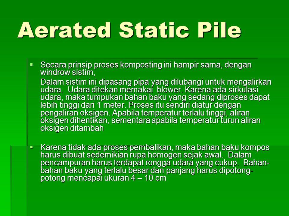 Aerated Static Pile  Secara prinsip proses komposting ini hampir sama, dengan windrow sistim, Dalam sistim ini dipasang pipa yang dilubangi untuk men