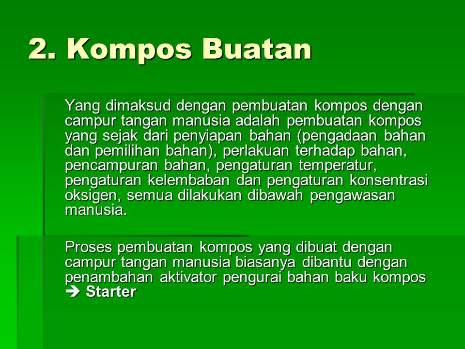 2. Kompos Buatan Yang dimaksud dengan pembuatan kompos dengan campur tangan manusia adalah pembuatan kompos yang sejak dari penyiapan bahan (pengadaan