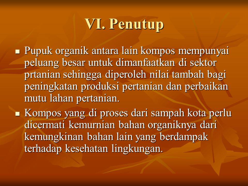 VI. Penutup Pupuk organik antara lain kompos mempunyai peluang besar untuk dimanfaatkan di sektor prtanian sehingga diperoleh nilai tambah bagi pening