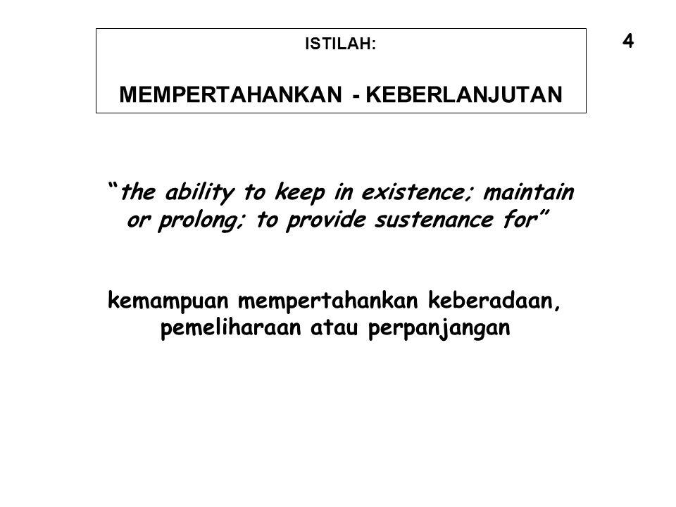 """ISTILAH: MEMPERTAHANKAN - KEBERLANJUTAN """"the ability to keep in existence; maintain or prolong; to provide sustenance for"""" kemampuan mempertahankan ke"""