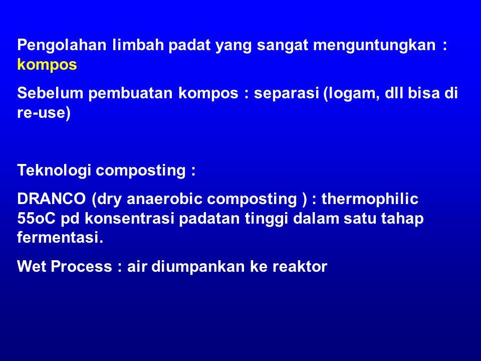 Pengolahan limbah padat yang sangat menguntungkan : kompos Sebelum pembuatan kompos : separasi (logam, dll bisa di re-use) Teknologi composting : DRANCO (dry anaerobic composting ) : thermophilic 55oC pd konsentrasi padatan tinggi dalam satu tahap fermentasi.
