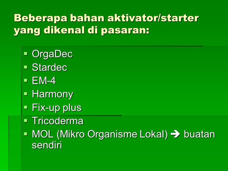 Beberapa bahan aktivator/starter yang dikenal di pasaran:  OrgaDec  Stardec  EM-4  Harmony  Fix-up plus  Tricoderma  MOL (Mikro Organisme Lokal
