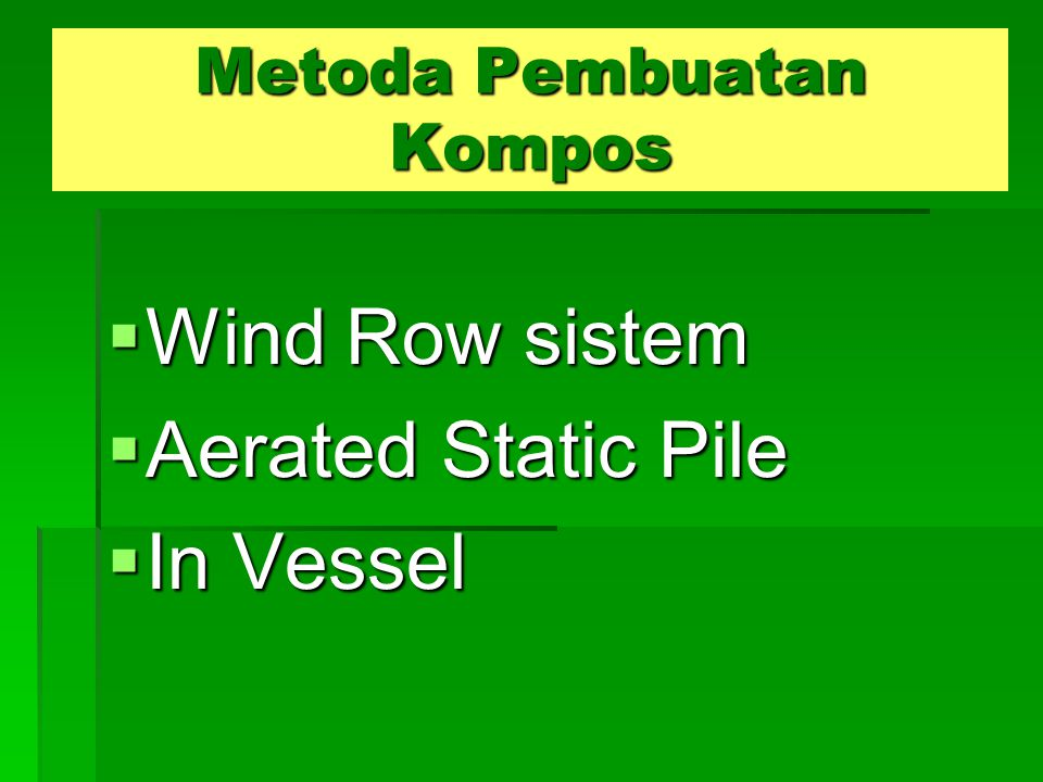 Metoda Pembuatan Kompos  Wind Row sistem  Aerated Static Pile  In Vessel