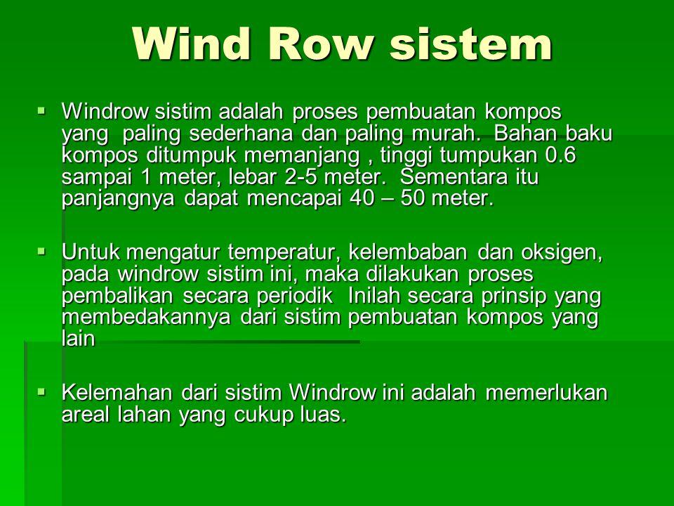 Wind Row sistem  Windrow sistim adalah proses pembuatan kompos yang paling sederhana dan paling murah. Bahan baku kompos ditumpuk memanjang, tinggi t