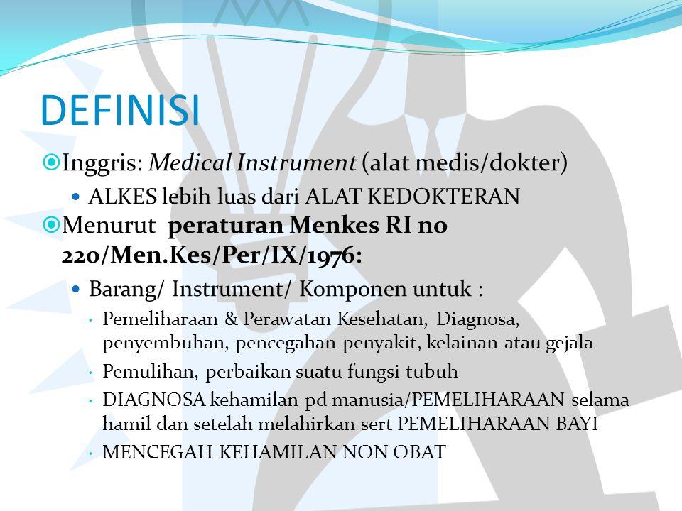 DEFINISI  Inggris: Medical Instrument (alat medis/dokter) ALKES lebih luas dari ALAT KEDOKTERAN  Menurut peraturan Menkes RI no 220/Men.Kes/Per/IX/1