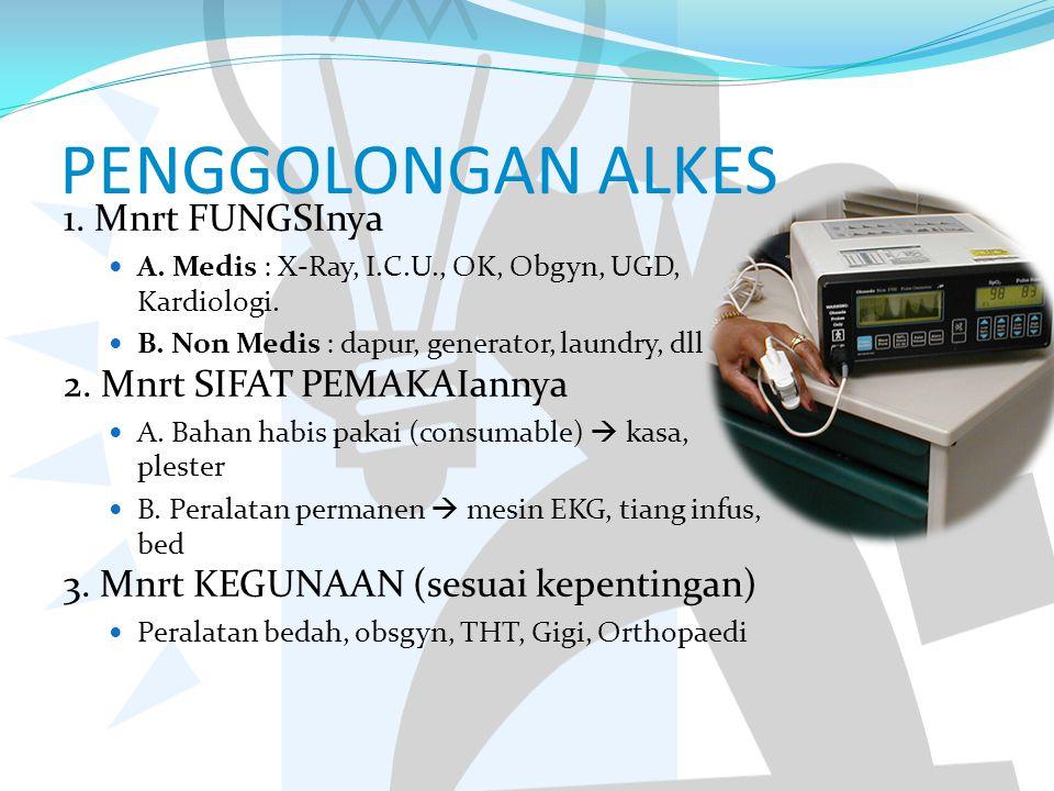 PENGGOLONGAN ALKES 1. Mnrt FUNGSInya A. Medis : X-Ray, I.C.U., OK, Obgyn, UGD, Kardiologi. B. Non Medis : dapur, generator, laundry, dll 2. Mnrt SIFAT
