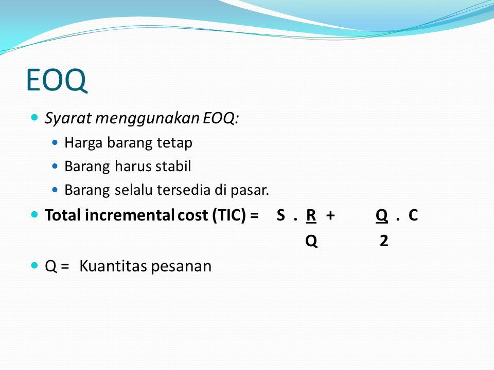 EOQ Syarat menggunakan EOQ: Harga barang tetap Barang harus stabil Barang selalu tersedia di pasar. Total incremental cost (TIC) = S. R+Q. C Q 2 Q = K