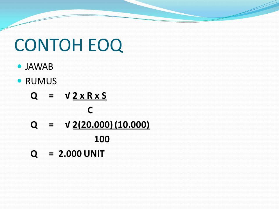 CONTOH EOQ JAWAB RUMUS Q = √ 2 x R x S C Q = √ 2(20.000) (10.000) 100 Q = 2.000 UNIT