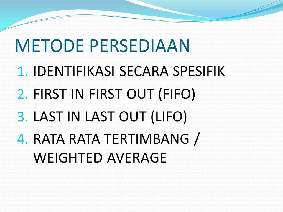 METODE PERSEDIAAN 1. IDENTIFIKASI SECARA SPESIFIK 2. FIRST IN FIRST OUT (FIFO) 3. LAST IN LAST OUT (LIFO) 4. RATA RATA TERTIMBANG / WEIGHTED AVERAGE