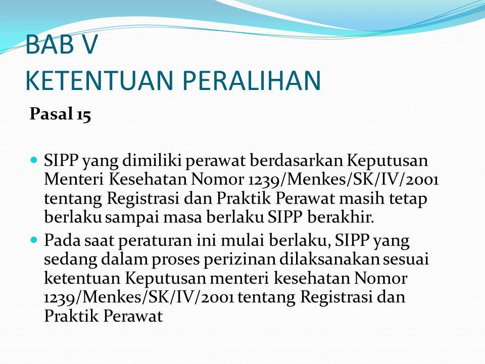 BAB V KETENTUAN PERALIHAN Pasal 15 SIPP yang dimiliki perawat berdasarkan Keputusan Menteri Kesehatan Nomor 1239/Menkes/SK/IV/2001 tentang Registrasi dan Praktik Perawat masih tetap berlaku sampai masa berlaku SIPP berakhir.