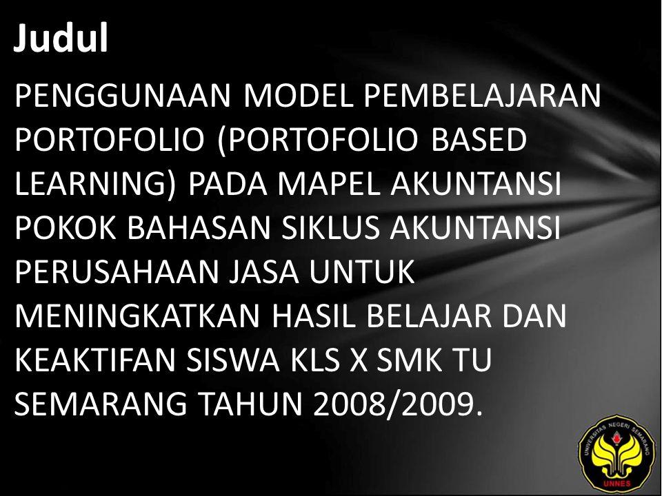 Judul PENGGUNAAN MODEL PEMBELAJARAN PORTOFOLIO (PORTOFOLIO BASED LEARNING) PADA MAPEL AKUNTANSI POKOK BAHASAN SIKLUS AKUNTANSI PERUSAHAAN JASA UNTUK MENINGKATKAN HASIL BELAJAR DAN KEAKTIFAN SISWA KLS X SMK TU SEMARANG TAHUN 2008/2009.